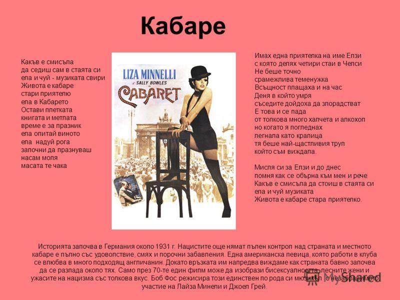Кабаре Историята започва в Германия около 1931 г. Нацистите още нямат пълен контрол над страната и местното кабаре е пълно със удоволствие, смях и порочни забавления. Една американска певица, която работи в клуба се влюбва в много подходящ англичанин
