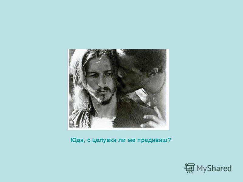 Юда, с целувка ли ме предаваш?