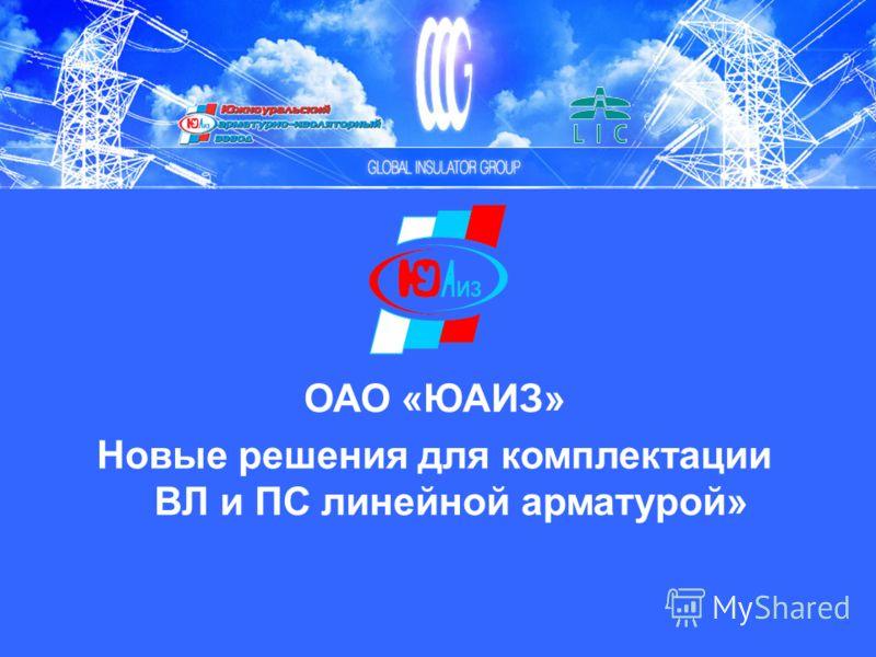 ОАО «ЮАИЗ» Новые решения для комплектации ВЛ и ПС линейной арматурой»