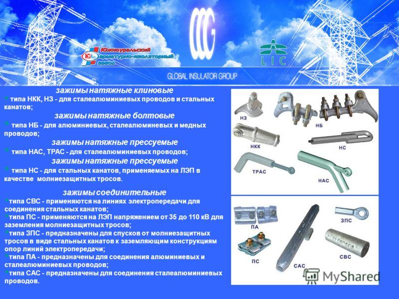 зажимы натяжные клиновые типа НКК, НЗ - для сталеалюминиевых проводов и стальных канатов; зажимы натяжные болтовые типа НБ - для алюминиевых, сталеалюминевых и медных проводов; зажимы натяжные прессуемые типа НАС, ТРАС - для сталеалюминиевых проводов