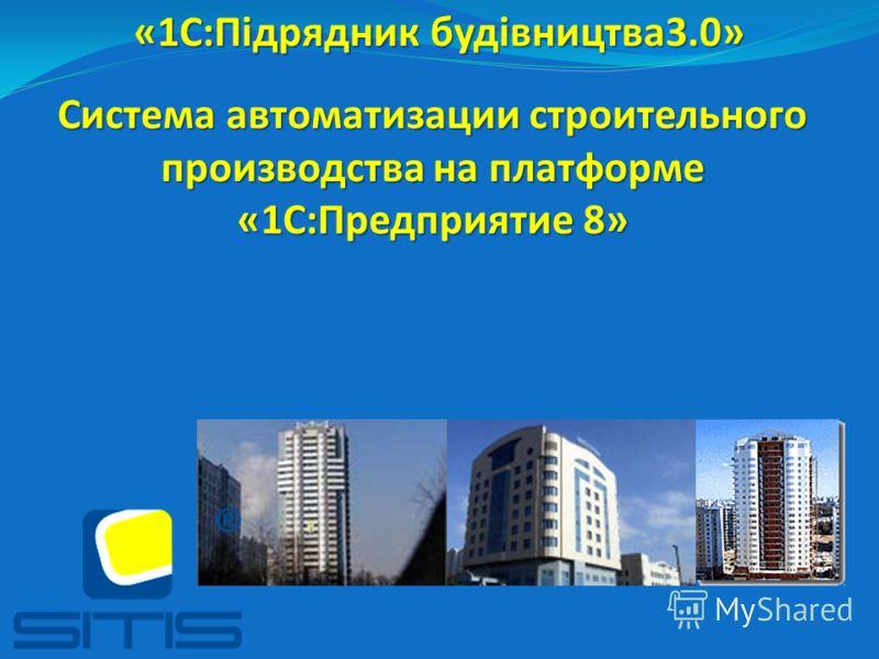 «1С:Підрядник будівництва3.0» Система автоматизации строительного производства на платформе «1С:Предприятие 8»