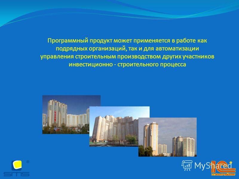 Программный продукт может применяется в работе как подрядных организаций, так и для автоматизации управления строительным производством других участников инвестиционно - строительного процесса