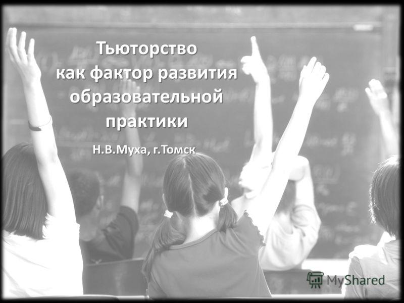 Тьюторство как фактор развития образовательной практики Н.В.Муха, г.Томск