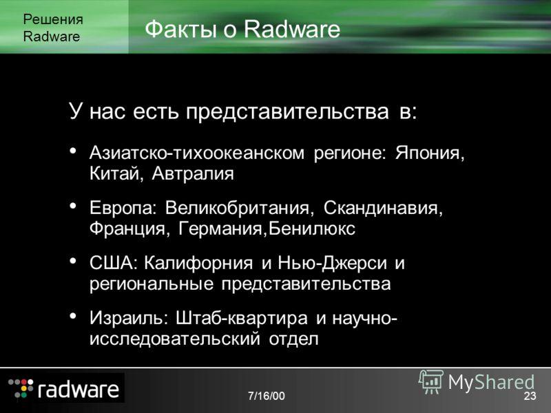 7/16/0023 Факты о Radware Решения Radware У нас есть представительства в: Азиатско-тихоокеанском регионе: Япония, Китай, Автралия Европа: Великобритания, Скандинавия, Франция, Германия,Бенилюкс США: Калифорния и Нью-Джерси и региональные представител