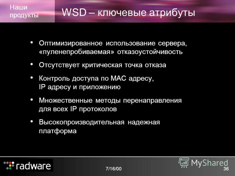 7/16/0036 WSD – ключевые атрибуты Наши продукты Оптимизированное использование сервера, «пуленепробиваемая» отказоустойчивость Отсутствует критическая точка отказа Контроль доступа по MAC адресу, IP адресу и приложению Множественные методы перенаправ