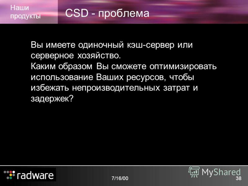 7/16/0038 CSD - проблема Наши продукты Вы имеете одиночный кэш-сервер или серверное хозяйство. Каким образом Вы сможете оптимизировать использование Ваших ресурсов, чтобы избежать непроизводительных затрат и задержек?