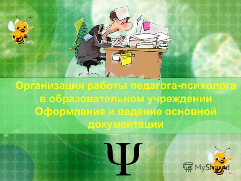 Организация работы педагога-психолога в образовательном учреждении Оформление и ведение основной документации