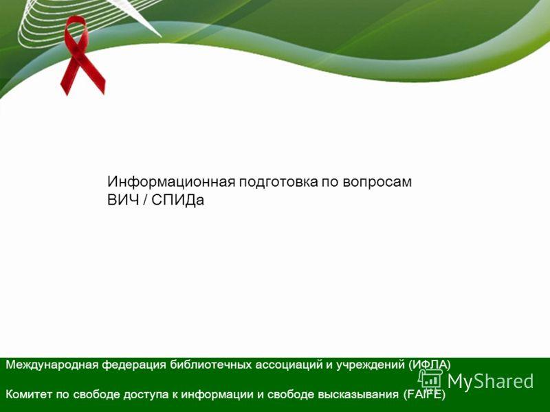 Информационная подготовка по вопросам ВИЧ / СПИДа Международная федерация библиотечных ассоциаций и учреждений (ИФЛА) Комитет по свободе доступа к информации и свободе высказывания (FAIFE)
