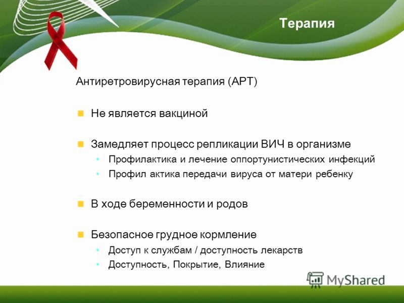 Терапия Антиретровирусная терапия (АРТ) Не является вакциной Замедляет процесс репликации ВИЧ в организме Профилактика и лечение оппортунистических инфекций Профил актика передачи вируса от матери ребенку В ходе беременности и родов Безопасное грудно