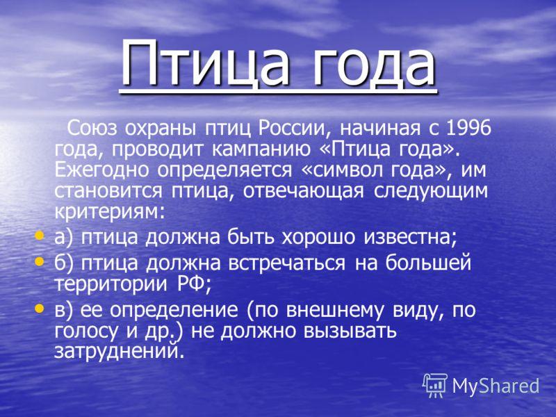 Птица года Союз охраны птиц России, начиная с 1996 года, проводит кампанию «Птица года». Ежегодно определяется «символ года», им становится птица, отвечающая следующим критериям: а) птица должна быть хорошо известна; б) птица должна встречаться на бо