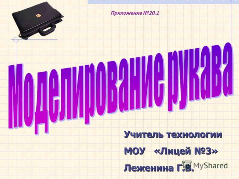 Учитель технологии МОУ «Лицей 3» Леженина Г.В. Приложение 20.1