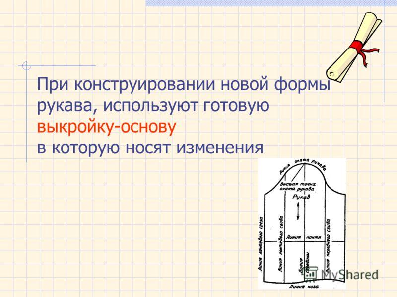 При конструировании новой формы рукава, используют готовую выкройку-основу в которую носят изменения
