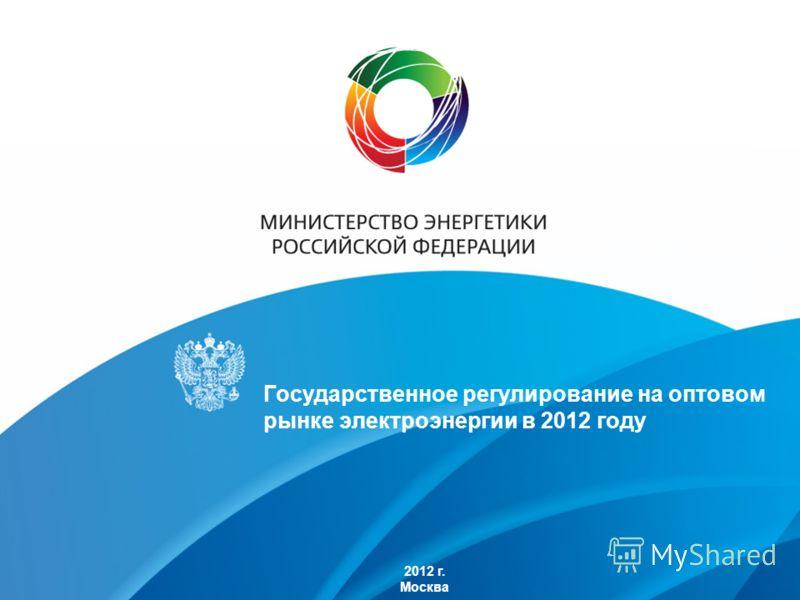 2012 г. Москва Государственное регулирование на оптовом рынке электроэнергии в 2012 году