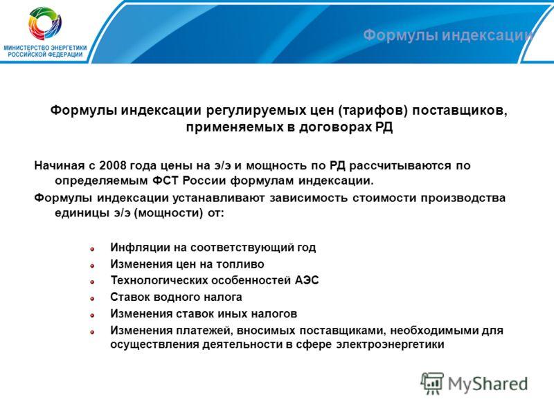 Формулы индексации Формулы индексации регулируемых цен (тарифов) поставщиков, применяемых в договорах РД Начиная с 2008 года цены на э/э и мощность по РД рассчитываются по определяемым ФСТ России формулам индексации. Формулы индексации устанавливают