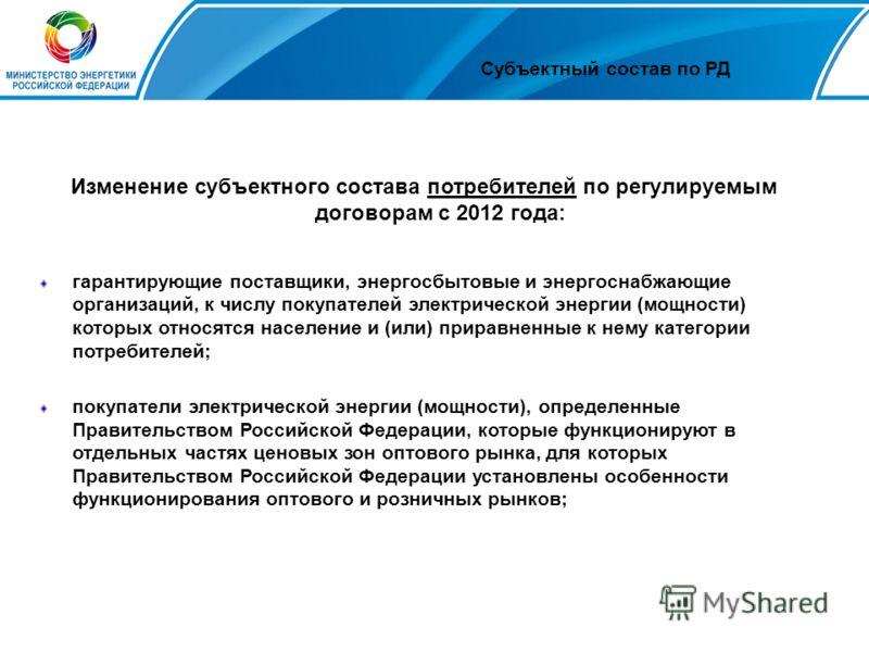 Субъектный состав по РД Изменение субъектного состава потребителей по регулируемым договорам с 2012 года: гарантирующие поставщики, энергосбытовые и энергоснабжающие организаций, к числу покупателей электрической энергии (мощности) которых относятся