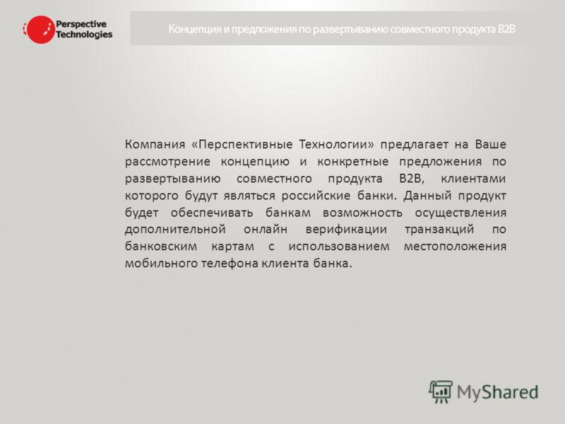 Компания «Перспективные Технологии» предлагает на Ваше рассмотрение концепцию и конкретные предложения по развертыванию совместного продукта В2В, клиентами которого будут являться российские банки. Данный продукт будет обеспечивать банкам возможность