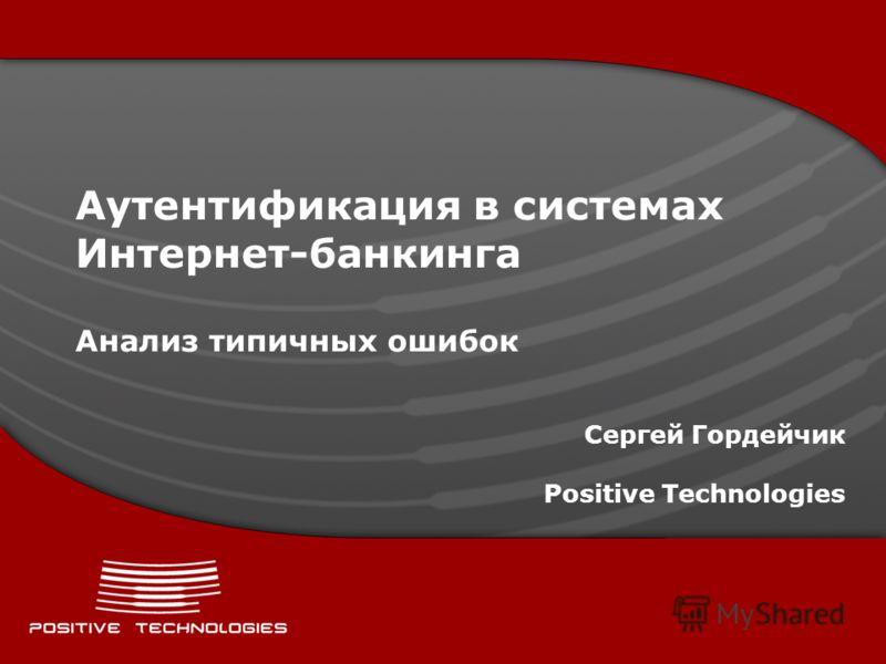 Аутентификация в системах Интернет-банкинга Анализ типичных ошибок Сергей Гордейчик Positive Technologies