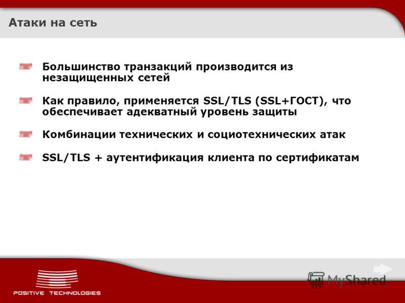 Атаки на сеть Большинство транзакций производится из незащищенных сетей Как правило, применяется SSL/TLS (SSL+ГОСТ), что обеспечивает адекватный уровень защиты Комбинации технических и социотехнических атак SSL/TLS + аутентификация клиента по сертифи