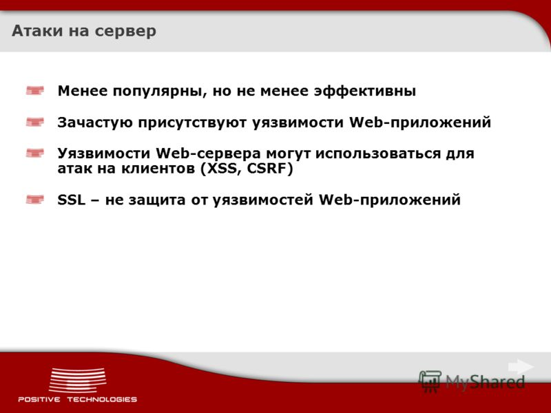 Атаки на сервер Менее популярны, но не менее эффективны Зачастую присутствуют уязвимости Web-приложений Уязвимости Web-сервера могут использоваться для атак на клиентов (XSS, CSRF) SSL – не защита от уязвимостей Web-приложений