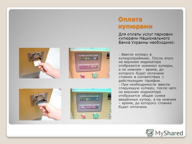Оплата купюрами Для оплаты услуг парковки купюрами Национального Банка Украины необходимо: 1. Ввести купюру в купюроприёмник. После этого на верхнем индикаторе отобразится номинал купюры, а на нижнем – время, до которого будет оплачена стоянка в соот