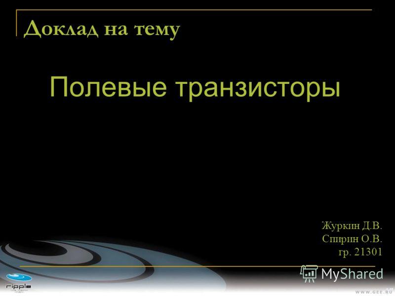 Доклад на тему Полевые транзисторы Журкин Д.В. Спирин О.В. гр. 21301
