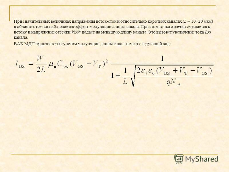 При значительных величинах напряжения исток сток и относительно коротких каналах (L = 10÷20 мкм) в области отсечки наблюдается эффект модуляции длины канала. При этом точка отсечки смещается к истоку и напряжение отсечки V DS * падает на меньшую длин