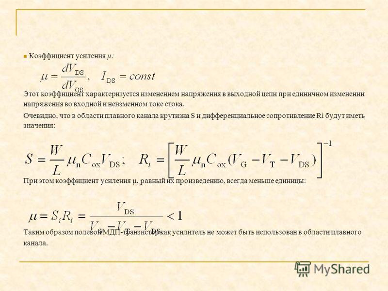 Коэффициент усиления μ: Этот коэффициент характеризуется изменением напряжения в выходной цепи при единичном изменении напряжения во входной и неизменном токе стока. Очевидно, что в области плавного канала крутизна S и дифференциальное сопротивление