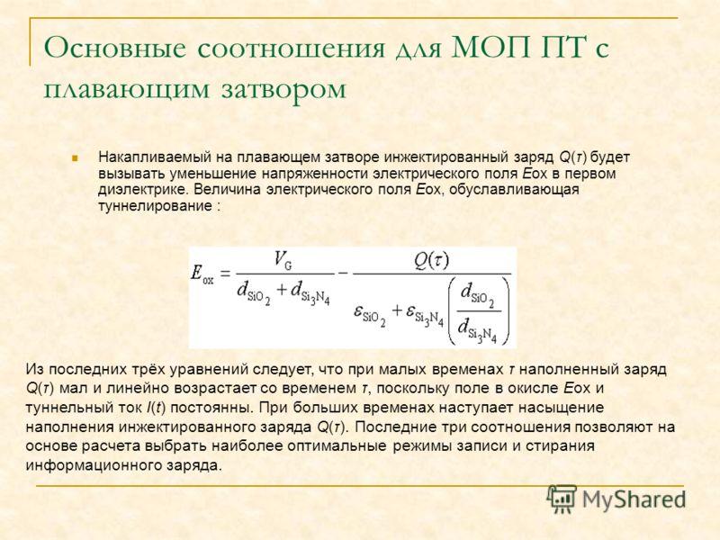 Основные соотношения для МОП ПТ с плавающим затвором Накапливаемый на плавающем затворе инжектированный заряд Q(τ) будет вызывать уменьшение напряженности электрического поля Еоx в первом диэлектрике. Величина электрического поля Еох, обуславливающая