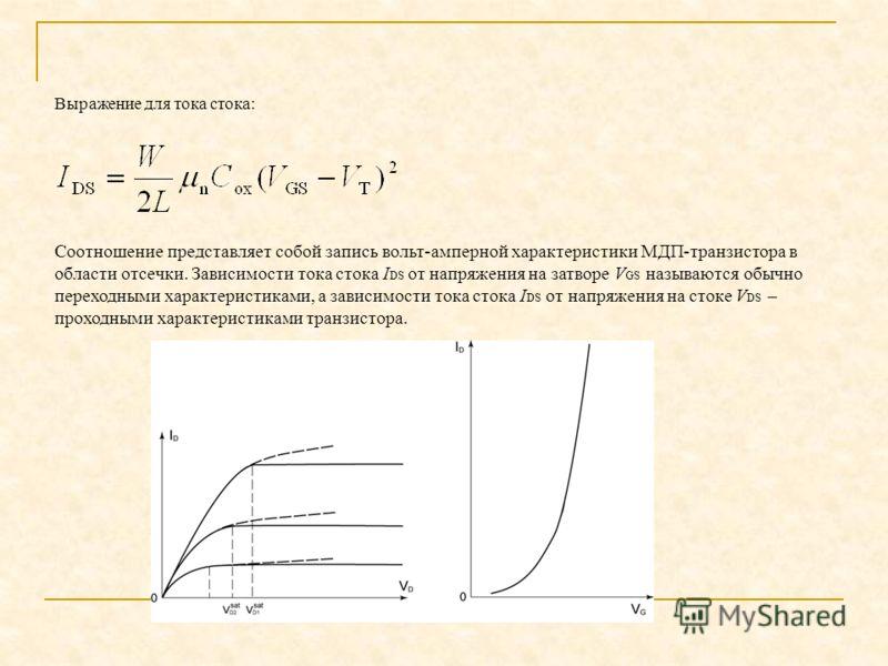 Выражение для тока стока: Соотношение представляет собой запись вольт-амперной характеристики МДП транзистора в области отсечки. Зависимости тока стока I DS от напряжения на затворе V GS называются обычно переходными характеристиками, а зависимости т