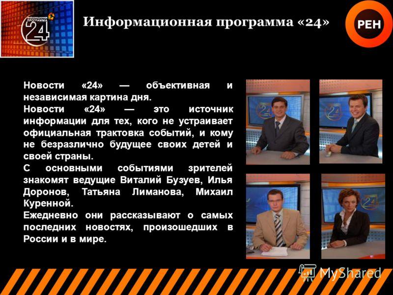 Информационная программа «24» Новости «24» объективная и независимая картина дня. Новости «24» это источник информации для тех, кого не устраивает официальная трактовка событий, и кому не безразлично будущее своих детей и своей страны. C основными со