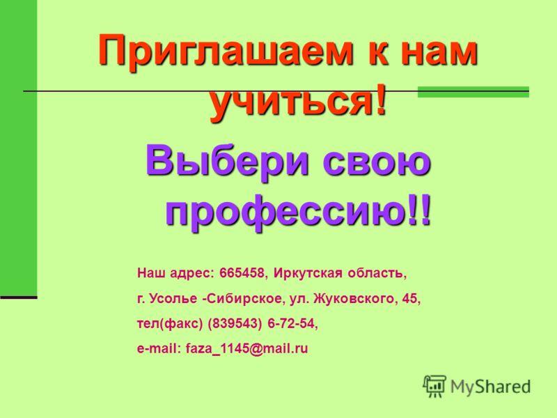 Приглашаем к нам учиться! Выбери свою профессию!! Наш адрес: 665458, Иркутская область, г. Усолье -Сибирское, ул. Жуковского, 45, тел(факс) (839543) 6-72-54, e-mail: faza_1145@mail.ru
