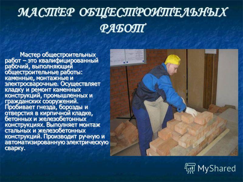 МАСТЕР ОБЩЕСТРОИТЕЛЬНЫХ РАБОТ Мастер общестроительных работ – это квалифицированный рабочий, выполняющий общестроительные работы: каменные, монтажные и электросварочные. Осуществляет кладку и ремонт каменных конструкций, промышленных и гражданских со