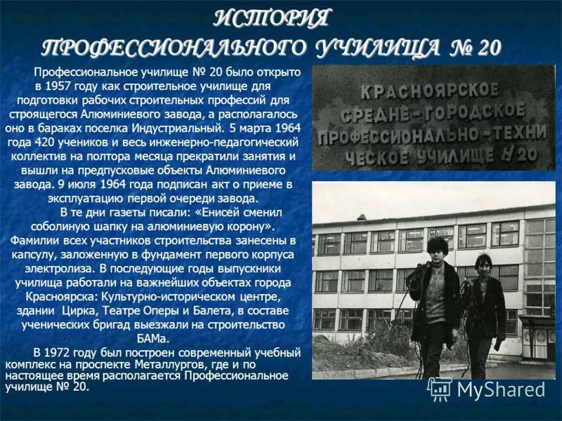 Профессиональное училище 20 было открыто в 1957 году как строительное училище для подготовки рабочих строительных профессий для строящегося Алюминиевого завода, а располагалось оно в бараках поселка Индустриальный. 5 марта 1964 года 420 учеников и ве