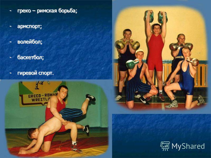 -греко – римская борьба; -армспорт; -волейбол; -баскетбол; -гиревой спорт.