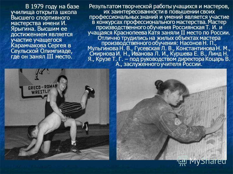 В 1979 году на базе училища открыта школа Высшего спортивного мастерства имени И. Ярыгина. Высшим ее достижением является участие учащегося Карамчакова Сергея в Сеульской Олимпиаде, где он занял III место. Результатом творческой работы учащихся и мас