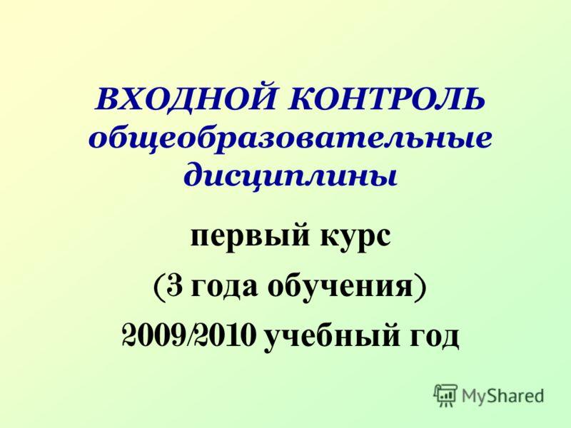 ВХОДНОЙ КОНТРОЛЬ общеобразовательные дисциплины первый курс (3 года обучения ) 2009/2010 учебный год