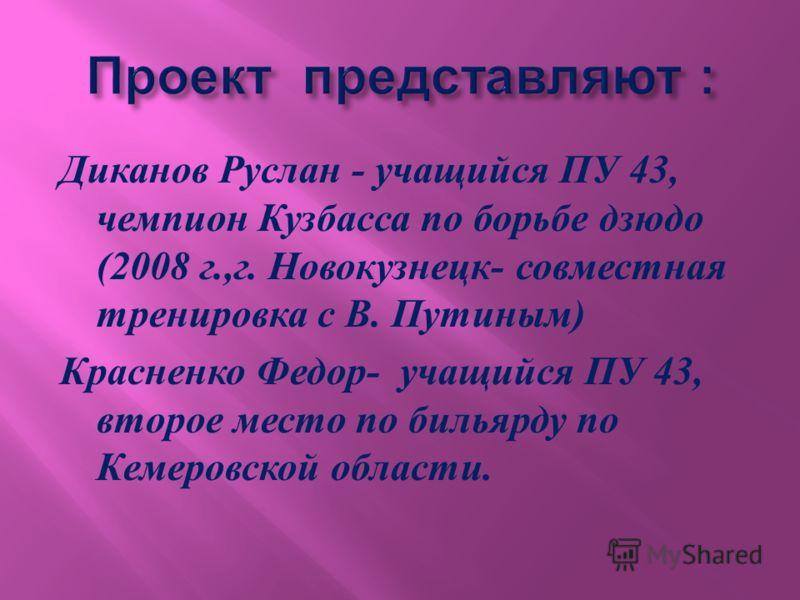 Диканов Руслан - учащийся ПУ 43, чемпион Кузбасса по борьбе дзюдо (2008 г., г. Новокузнецк - совместная тренировка с В. Путиным ) Красненко Федор - учащийся ПУ 43, второе место по бильярду по Кемеровской области.
