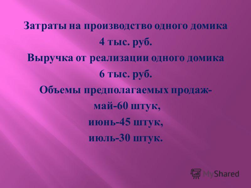 Затраты на производство одного домика 4 тыс. руб. Выручка от реализации одного домика 6 тыс. руб. Объемы предполагаемых продаж - май -60 штук, июнь -45 штук, июль -30 штук.