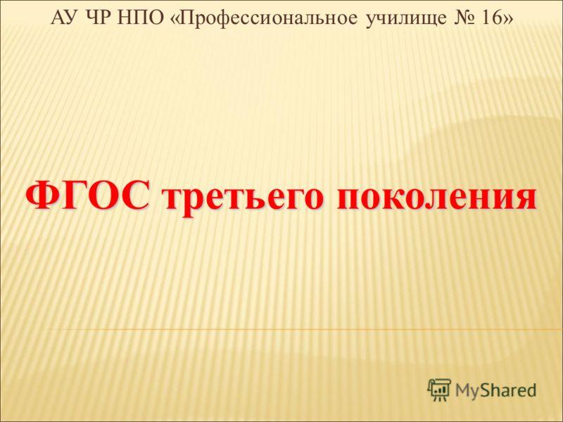 АУ ЧР НПО «Профессиональное училище 16» ФГОС третьего поколения