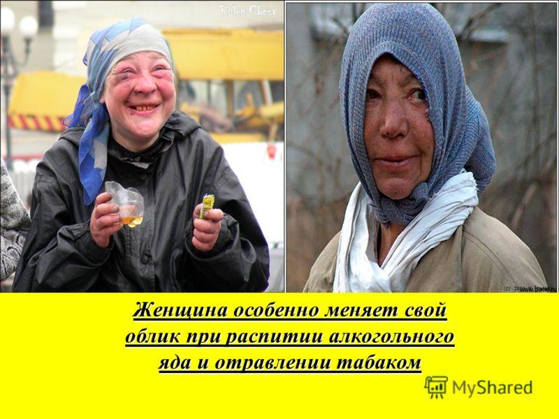 Женщина особенно меняет свой облик при распитии алкогольного яда и отравлении табаком Женщина особенно меняет свой облик при распитии алкогольного яда и отравлении табаком