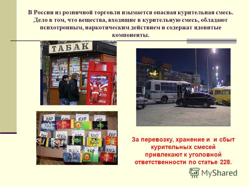 В России из розничной торговли изымается опасная курительная смесь. Дело в том, что вещества, входящие в курительную смесь, обладают психотропным, наркотическим действием и содержат ядовитые компоненты. привлечение к уголовной ответственности по стат