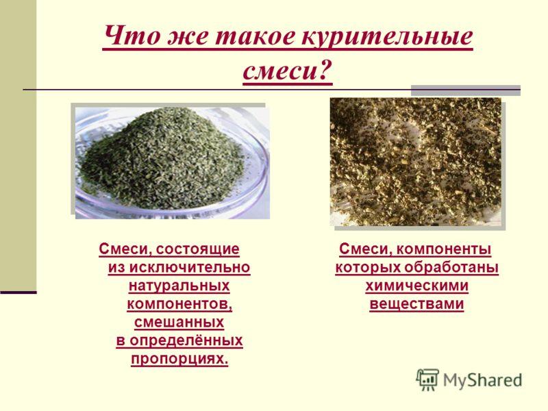 Что же такое курительные смеси? Смеси, состоящие из исключительно натуральных компонентов, смешанных в определённых пропорциях. Смеси, компоненты которых обработаны химическими веществамиСмеси, компоненты которых обработаны химическими веществами