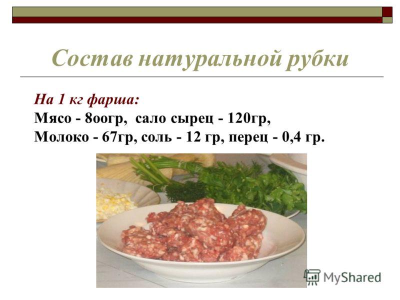 Состав натуральной рубки На 1 кг фарша: Мясо - 8оогр, сало сырец - 120гр, Молоко - 67гр, соль - 12 гр, перец - 0,4 гр.