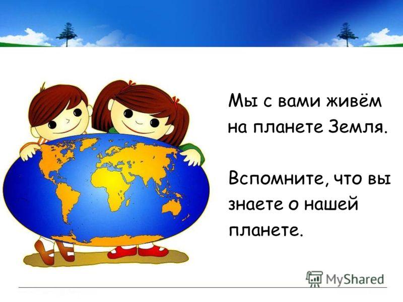 Мы с вами живём на планете Земля. Вспомните, что вы знаете о нашей планете.