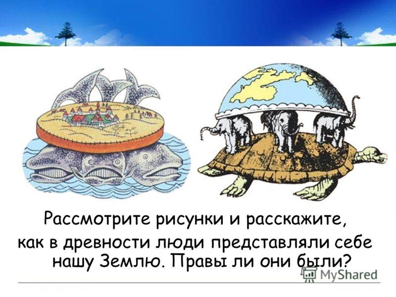 Рассмотрите рисунки и расскажите, как в древности люди представляли себе нашу Землю. Правы ли они были?