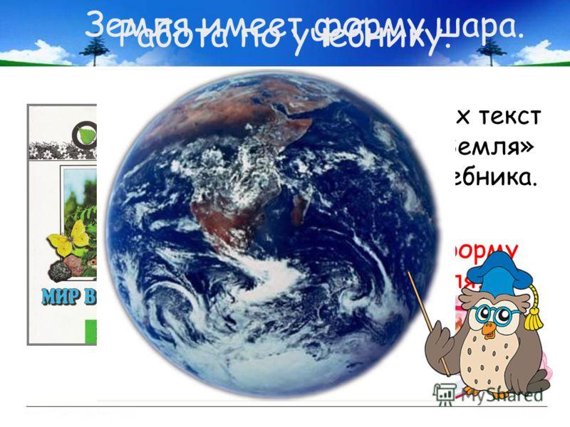Работа по учебнику. Прочитаем вслух текст «Как выглядит Земля» на стр. 72-73 учебника. Так какую же форму имеет Земля? Земля имеет форму шара.