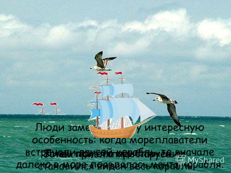 Люди заметили одну интересную особенность: когда мореплаватели встречали другой корабль, то вначале далеко в море появлялась мачта корабля. Затем появлялись паруса. Лишь при его приближении становился виден весь корабль.