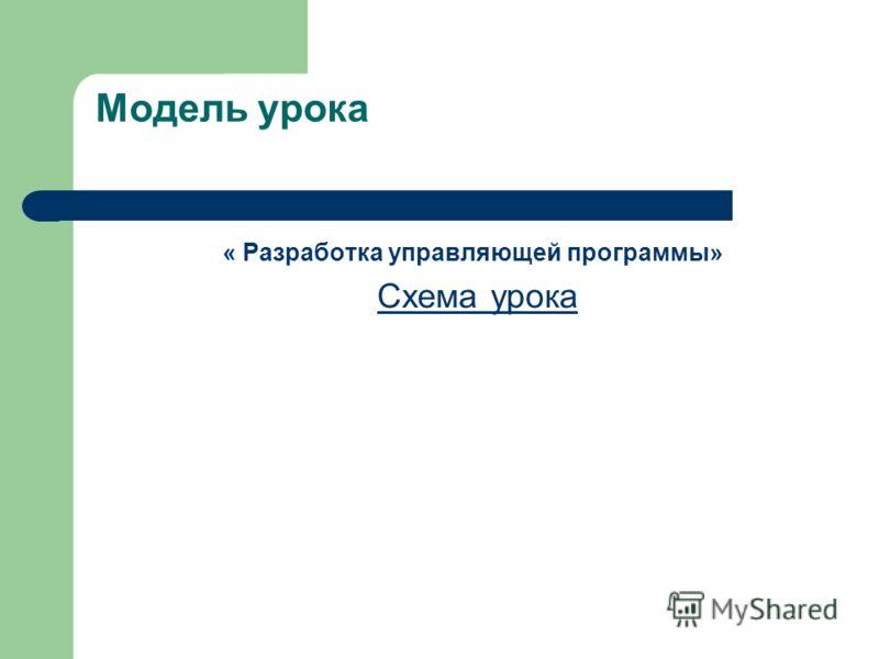 Модель урока « Разработка управляющей программы» Схема урока