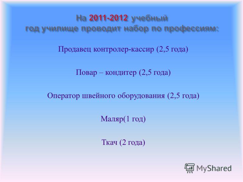 Продавец контролер - кассир (2,5 года ) Повар – кондитер (2,5 года ) Оператор швейного оборудования (2,5 года ) Маляр (1 год ) Ткач (2 года )