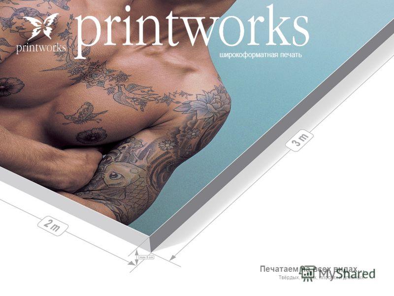 широкоформатная печать Печатаем на всех видах... Твёрдых, мягких, плоских и длинных